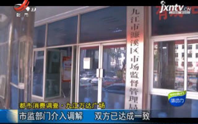 【都市消费调查】九江万达广场:市监部门介入调解 双方已达成一致