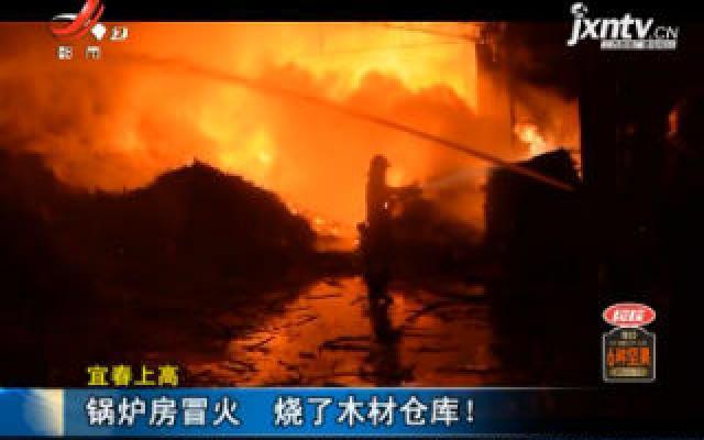 宜春上高:锅炉房冒火 烧了木材仓库!