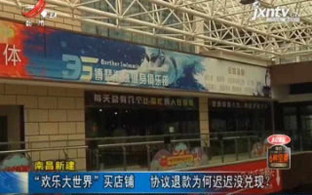 """南昌新建:""""欢乐大世界""""买店铺 协议退款为何迟迟没兑现?"""