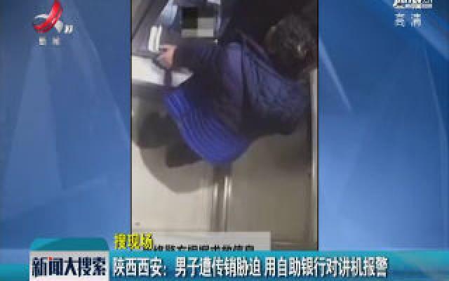 陕西西安:男子遭传销胁迫 用自助银行对讲机报警