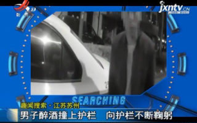 【趣闻搜索】江苏苏州:男子醉酒撞上护栏 向护栏不断鞠躬