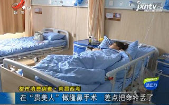 """【都市消费调查】南昌西湖:在""""贵美人""""做隆鼻手术 差点把命给丢了"""