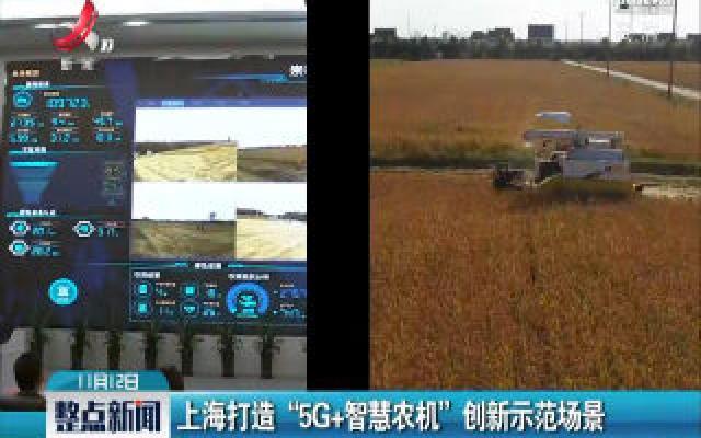 """上海打造""""5G+智慧农机""""创新示范场景"""