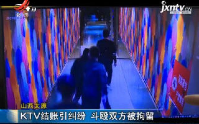 山西太原:KTV结账引纠纷 斗殴双方被拘留