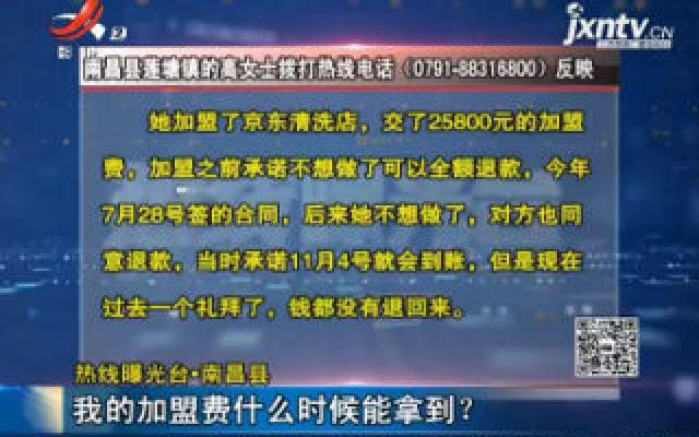 【热线曝光台】南昌县:我的加盟费什么时候能拿到?