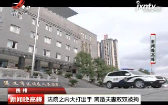 贵州:法院之内大打出手 离婚夫妻双双被拘