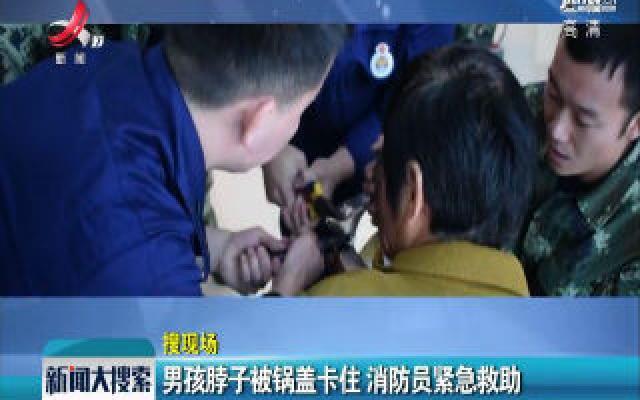 河南济源:男孩脖子被锅盖卡住 消防员紧急救助