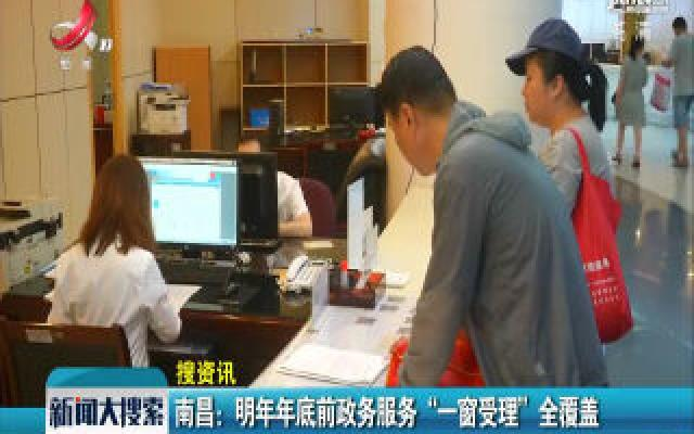 """南昌:2020年年底前政务服务""""一窗受理""""全覆盖"""