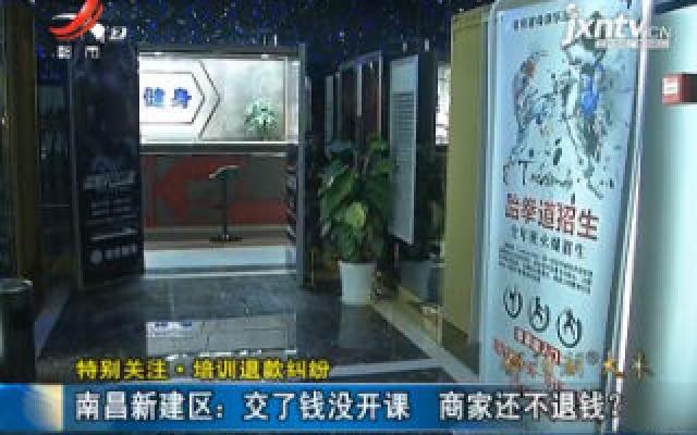 【特别关注·培训退款纠纷】南昌新建区:交了钱没开课 商家还不退钱?
