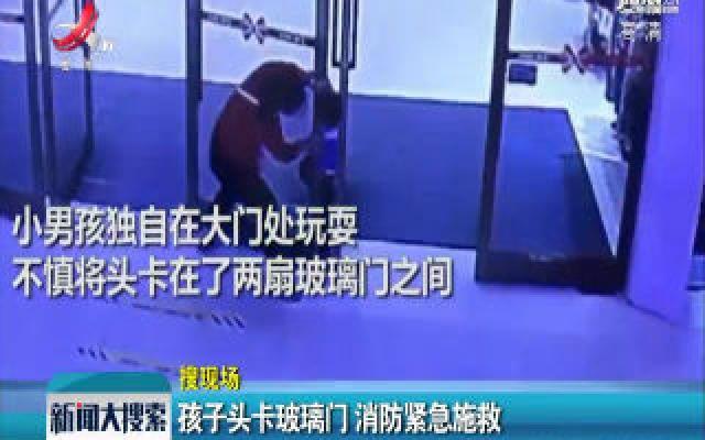 广西南宁:孩子头卡玻璃门 消防紧急施救