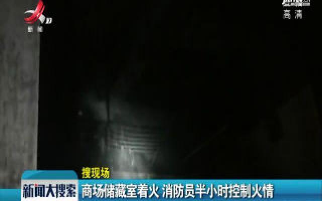 江西上饶:商场储藏室着火 消防员半小时控制火情