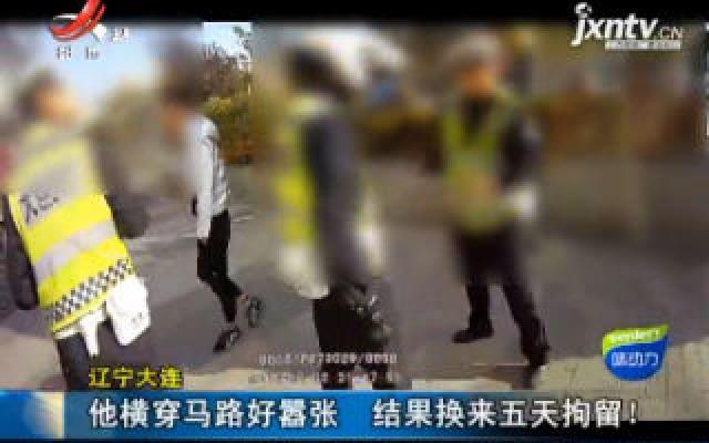 辽宁大连:他横穿马路好嚣张 结果换来五天拘留!