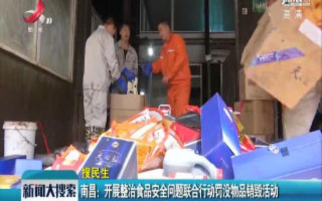 南昌:开展整治食品安全问题联合行动罚没物品销毁活动