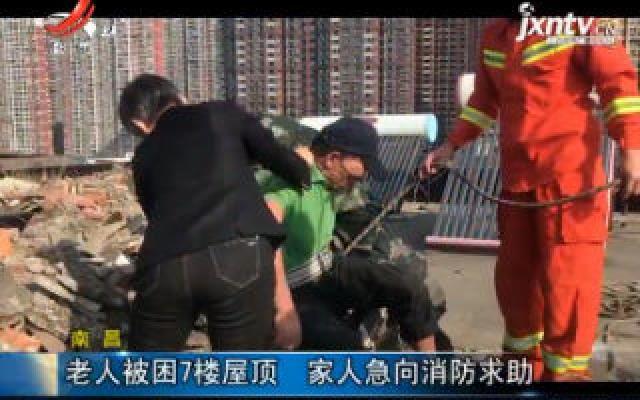 南昌:老人被困7楼屋顶 家人急向消防求助