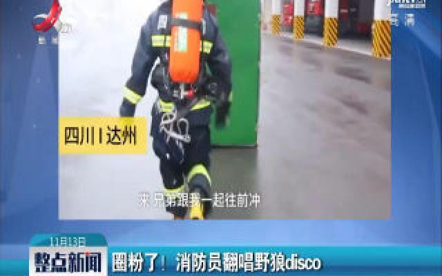 四川达州:圈粉了! 消防员翻唱野狼disco