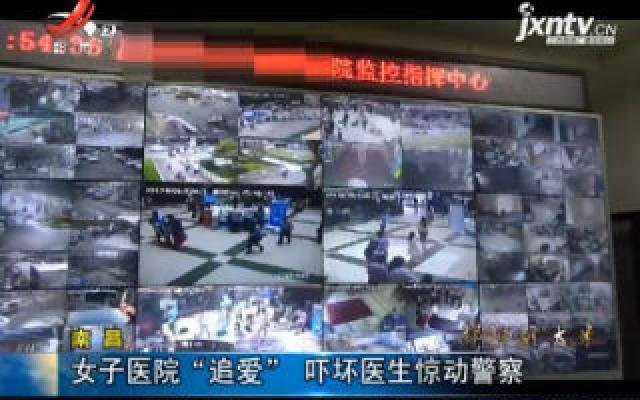 """南昌:女子医院""""追爱"""" 吓坏医生惊动警察"""