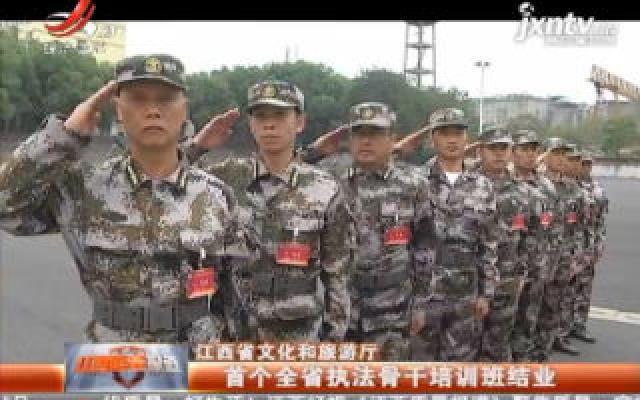 江西省文化和旅游厅:首个全省执法骨干培训班结业