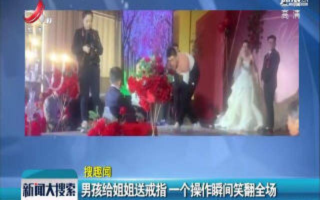 山东济南:男孩给姐姐送戒指 一个操作瞬间笑翻全场