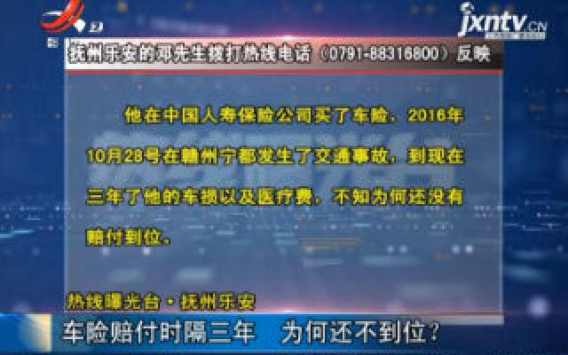 【热线曝光台】抚州乐安:车险赔付时隔三年 为何还不到位?