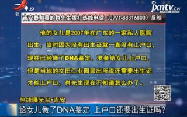 【热线曝光台】吉安:给女儿做了DNA鉴定 上户口还要出生证吗?