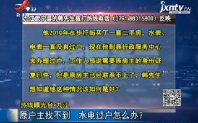 【热线曝光台】九江:原户主找不到 水电过户怎么办?