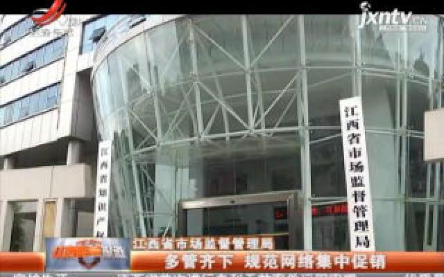 江西省市场监督管理局:多管齐下 规范网络集中促销