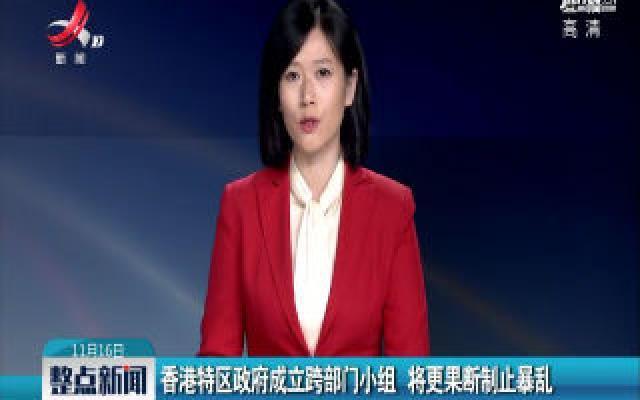 香港特区政府成立跨部门小组 将更果断制止暴乱