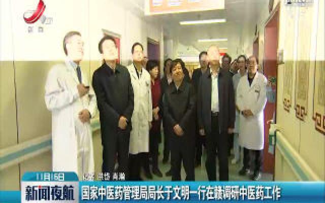 国家中医药管理局局长于文明一行在赣调研中医药工作