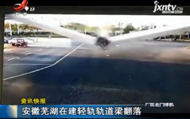 安徽芜湖在建轻轨轨道梁翻落