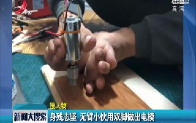山西:身残志坚 无臂小伙用双脚做出电模