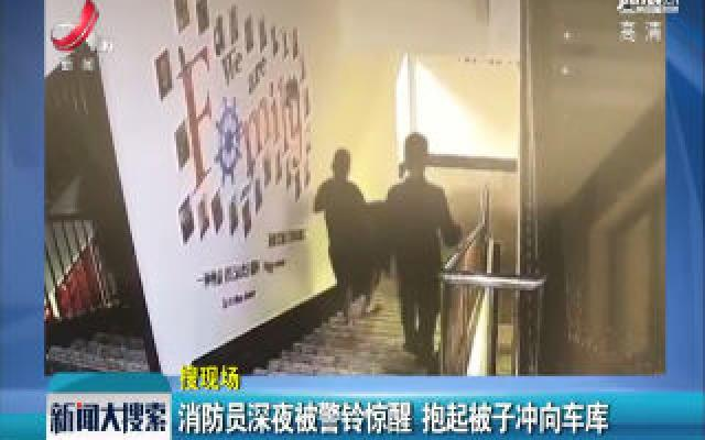 浙江:消防员深夜被警铃惊醒 抱起被子冲向车库