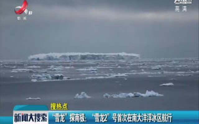 """""""雪龙""""探南极:""""雪龙2""""号首次在南大洋浮冰区航行"""