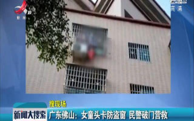 广东佛山:女童头卡防盗窗 民警破门营救