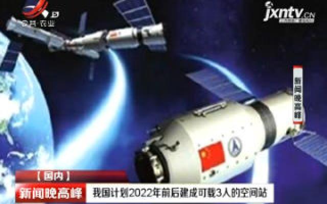 中国计划2022年前后建成可载3人的空间站