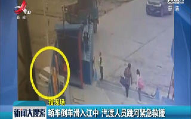湖北荆州:轿车倒车滑入江中 汽渡人员跳河紧急救援