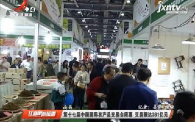 南昌:第十七届中国国际农产品交易会闭幕 交易额达381亿元