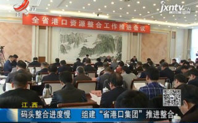 """江西:码头整合进度慢 组建""""省港口集团""""推进整合"""
