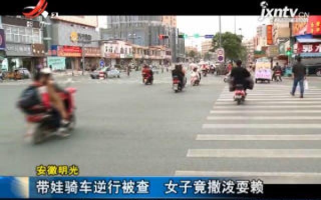 安徽明光:带娃骑车逆行被查 女子竟撒泼耍赖