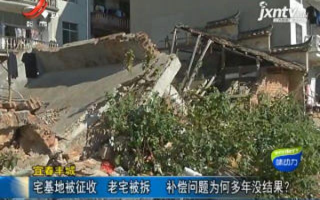 宜春丰城:宅基地被征收 老宅被拆 补偿问题为何多年没结果?
