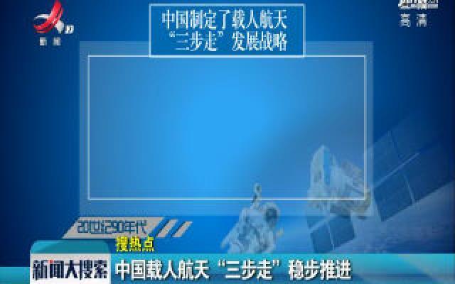 """中国载人航天""""三步走""""稳步推进"""