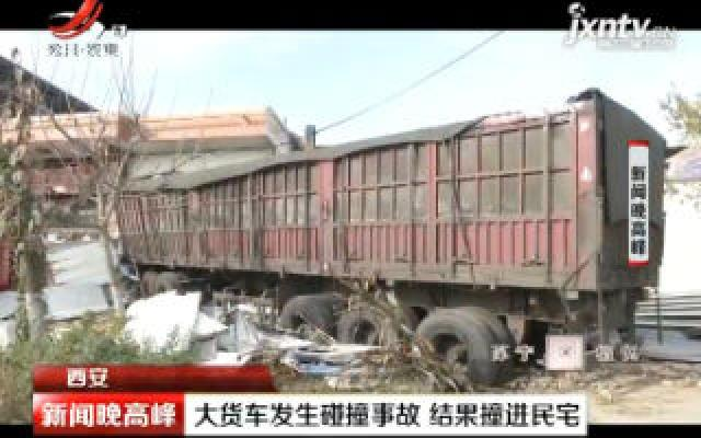 西安:大货车发生碰撞事故 结果撞进民宅