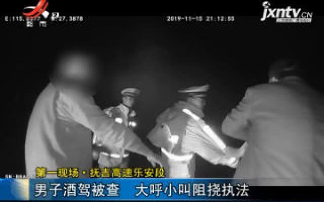第一现场·抚吉高速乐安段:男子酒驾被查 大呼小叫阻挠执法
