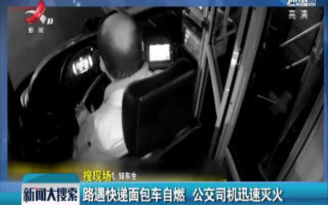 武汉:路遇快递面包车自燃 公交司机迅速灭火