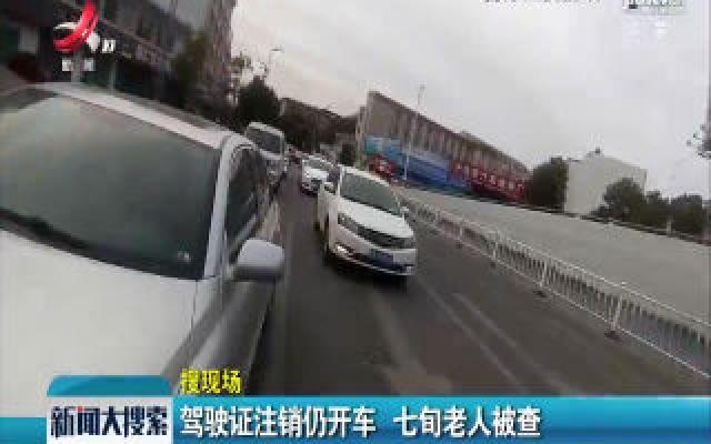 赣州:驾驶证注销仍开车 七旬老人被查