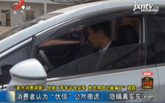 """【""""都市消费调查·优信二手车平台买车 他觉得自己被骗了""""追踪】吉安:消费者认为""""优信""""公然撒谎 隐瞒真实车况"""