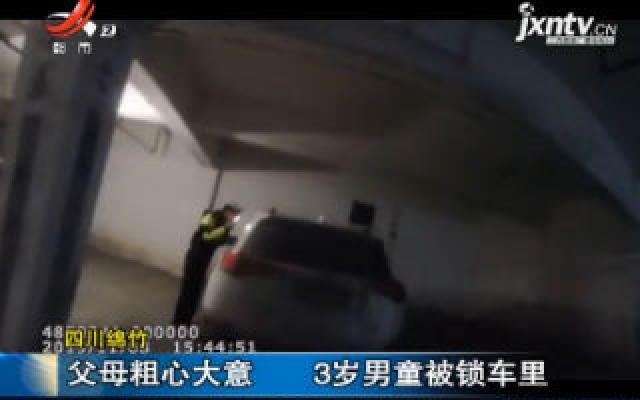 四川绵竹:父母粗心大意 3岁男童被锁车里