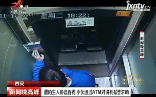 西安:遭陌生人胁迫要钱 小伙通过ATM对讲机报警求助