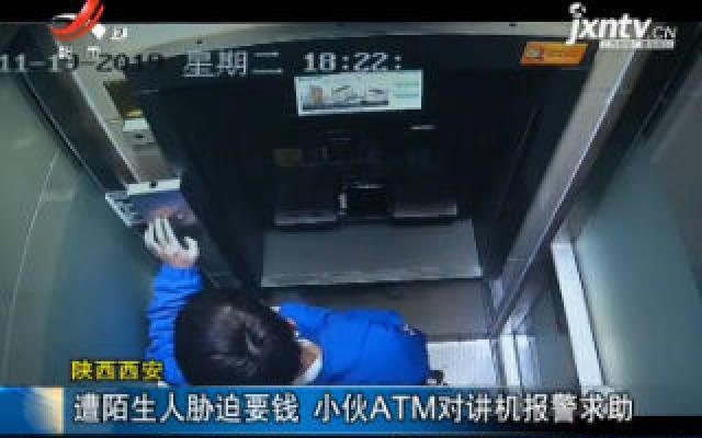 陕西西安:遭陌生人胁迫要钱 小伙ATM对讲机报警求助
