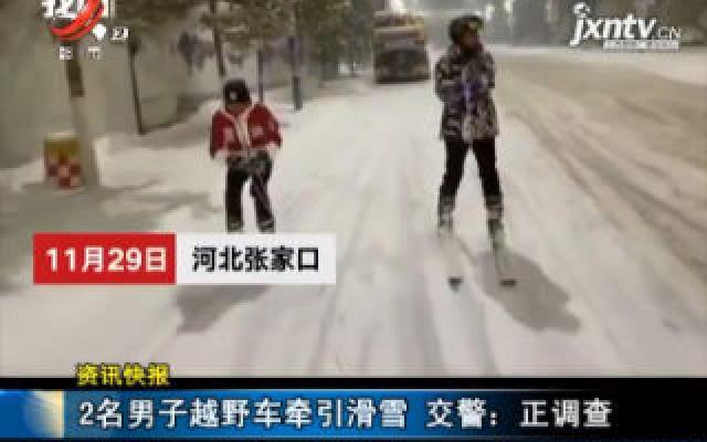 河北张家口:2名男子越野车牵引滑雪 交警称正调查