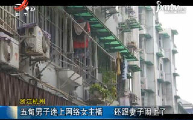 浙江杭州:五旬男子迷上网络女主播 还跟妻子闹上了
